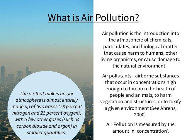 Air pollution is the introduction into the atmosphere of chemicals, particulates, and biological matter that cause harm to...