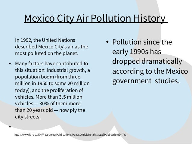 Mexico City Air Pollution History In 1992, the United Nations described Mexico City's air as the most polluted on the plan...