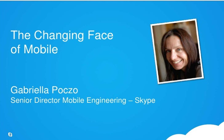 The Changing Face of MobileGabriella PoczoSenior Director Mobile Engineering – Skype<br />