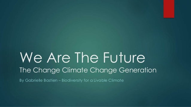 We Are The Future  The Change Climate Change Generation  By Gabrielle Bastien – Biodiversity for a Livable Climate