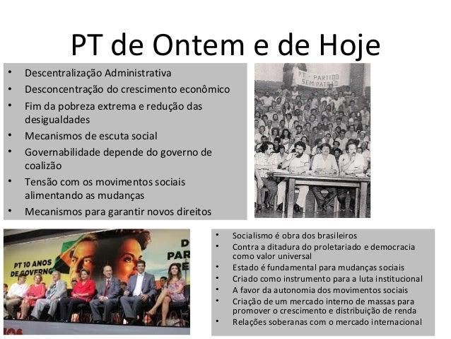 PT de Ontem e de Hoje•   Descentralização Administrativa•   Desconcentração do crescimento econômico•   Fim da pobreza ext...