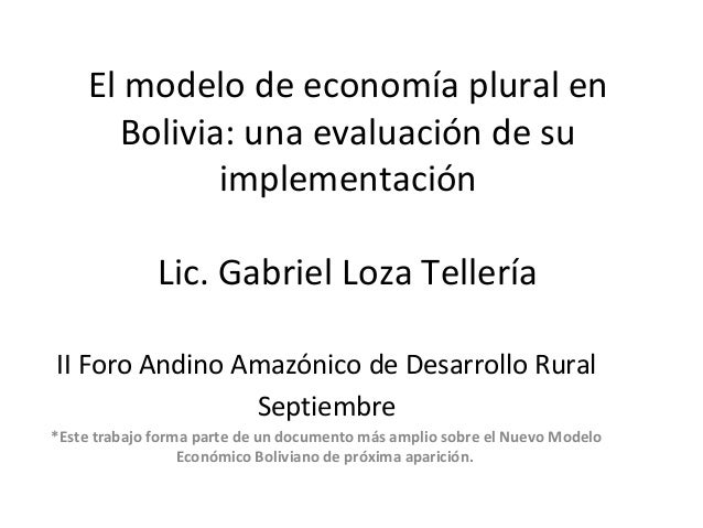 El modelo de economía plural en Bolivia: una evaluación de su implementación Lic. Gabriel Loza Tellería II Foro Andino Ama...