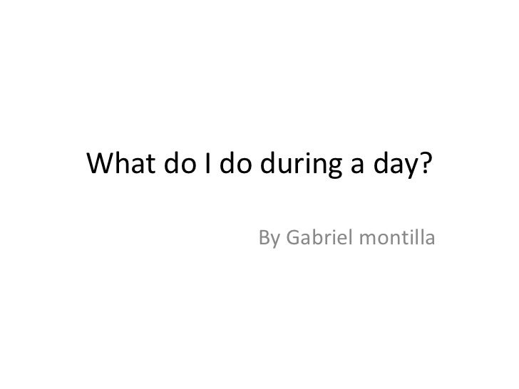 What do I do during a day?<br />By Gabriel montilla<br />