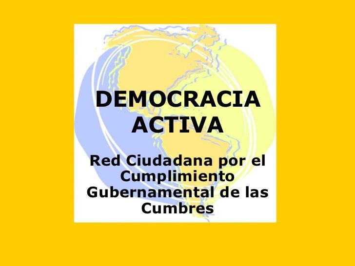 DEMOCRACIA  ACTIVARed Ciudadana por el   CumplimientoGubernamental de las      Cumbres