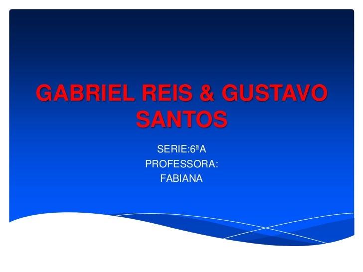 GABRIEL REIS & GUSTAVO       SANTOS          SERIE:6ªA        PROFESSORA:          FABIANA