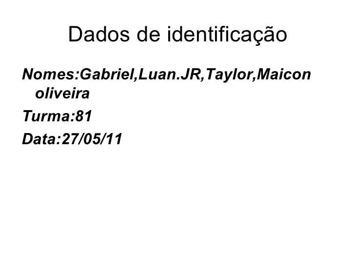 Dados de identificação <ul><li>Nomes:Gabriel,Luan.JR,Taylor,Maicon oliveira </li></ul><ul><li>Turma:81 </li></ul><ul><li>D...