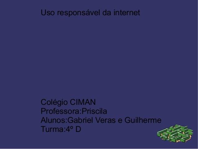 Uso responsável da internet Colégio CIMAN Professora:Priscila Alunos:Gabriel Veras e Guilherme Turma:4º D