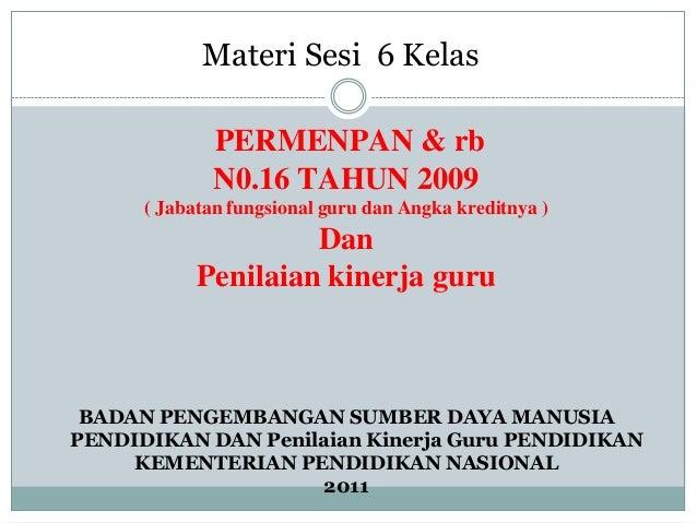Materi Sesi 6 Kelas              PERMENPAN & rb              N0.16 TAHUN 2009      ( Jabatan fungsional guru dan Angka kre...