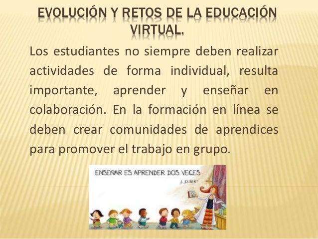 EVOLUCIÓN Y RETOS DE LA EDUCACIÓN  VIRTUAL.  Los estudiantes no siempre deben realizar  actividades de forma individual, r...