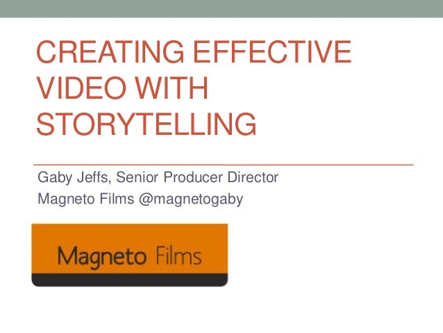 CREATING EFFECTIVE VIDEO WITH STORYTELLING Gaby Jeffs, Senior Producer Director Magneto Films @magnetogaby