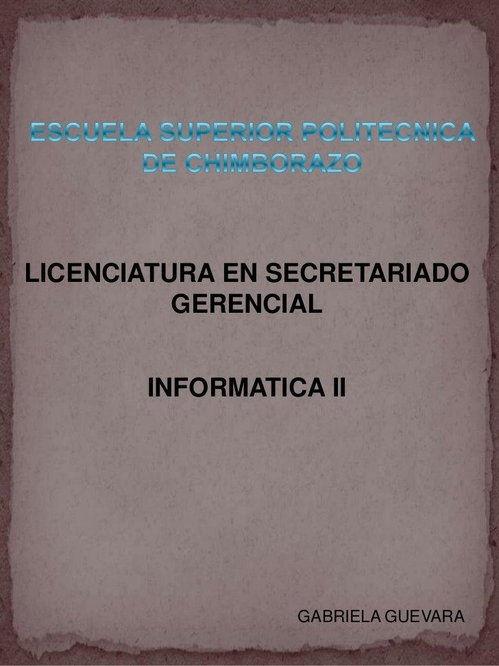 ESCUELA SUPERIOR POLITECNICA DE CHIMBORAZO<br />LICENCIATURA EN SECRETARIADO GERENCIAL<br />INFORMATICA II<br />GABRIELA G...