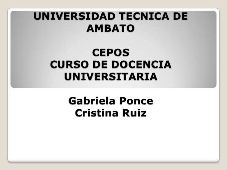 UNIVERSIDAD TECNICA DE       AMBATO        CEPOS  CURSO DE DOCENCIA    UNIVERSITARIA    Gabriela Ponce     Cristina Ruiz
