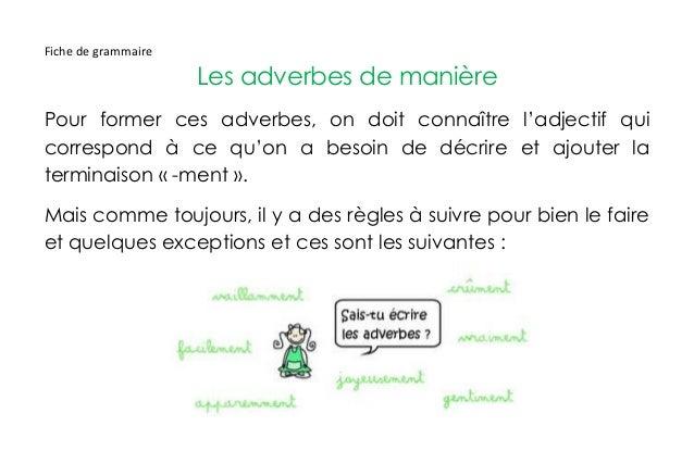 Fiche de grammaire Les adverbes de manière Pour former ces adverbes, on doit connaître l'adjectif qui correspond à ce qu'o...
