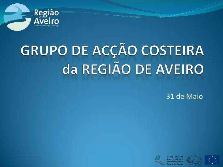 31 de Maio<br />GRUPO DE ACÇÃO COSTEIRAda REGIÃO DE AVEIRO<br />