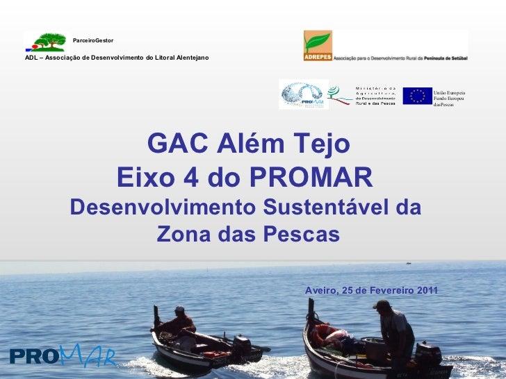 GAC Além Tejo Eixo 4 do PROMAR  Desenvolvimento Sustentável da  Zona das Pescas Aveiro, 25 de Fevereiro 2011 União Europei...