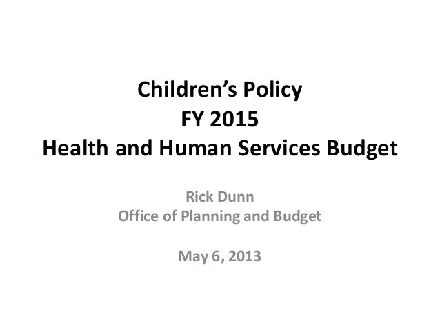 Children's Policy FY 2015 Health and Human Services Budget Rick Dunn Office of Planning and Budget May 6, 2013