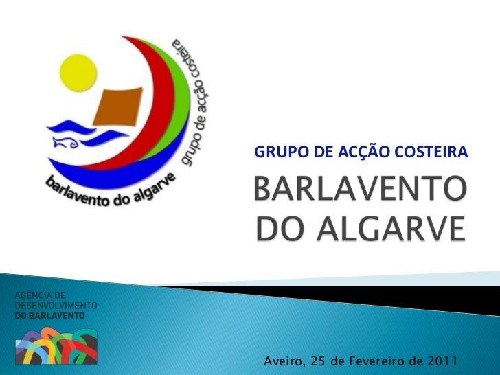 GRUPO DE ACÇÃO COSTEIRA<br />BARLAVENTO DO ALGARVE<br />Aveiro, 25 de Fevereiro de 2011<br />