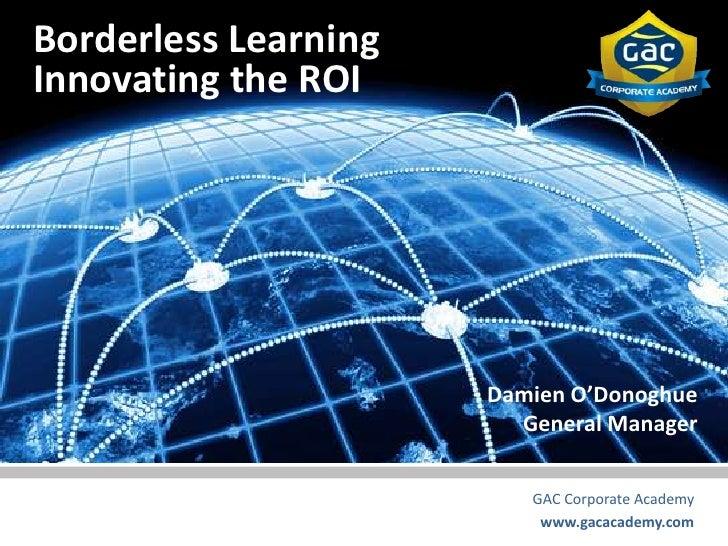 Borderless LearningInnovating the ROI                      Damien O'Donoghue                        General Manager       ...