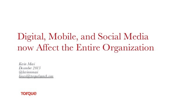 Digital, Mobile, and Social Media now Affect the Entire Organization Kevin Masi December 2013 @kevinmmasi kmasi@torquelaun...