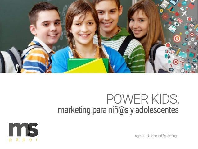 AgenciadeInboundMarketing p a p e r POWERKIDS, marketingparaniñ@syadolescentes