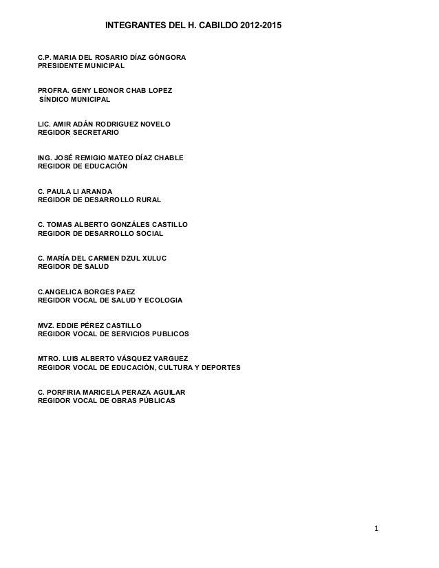1 INTEGRANTES DEL H. CABILDO 2012-2015 C.P. MARIA DEL ROSARIO DÍAZ GÓNGORA PRESIDENTE MUNICIPAL PROFRA. GENY LEONOR CHAB L...