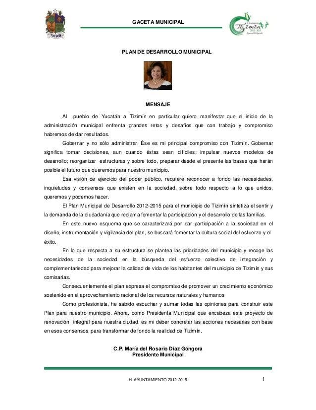 GACETA MUNICIPAL 1H. AYUNTAMIENTO 2012-2015 PLAN DE DESARROLLO MUNICIPAL MENSAJE Al pueblo de Yucatán a Tizimín en particu...