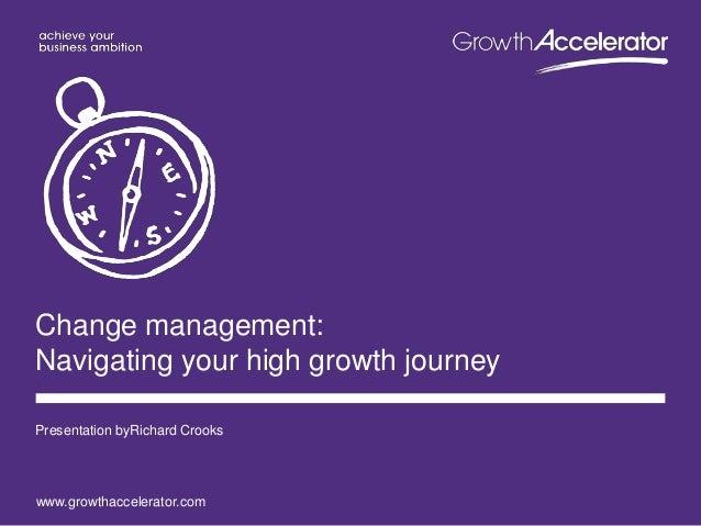 www.growthaccelerator.com Change management: Navigating your high growth journey Presentation byRichard Crooks
