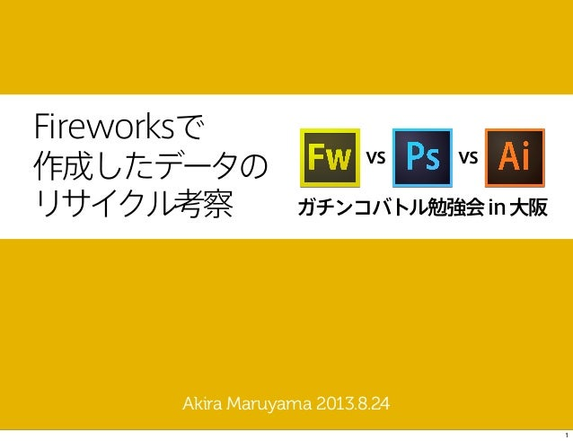 Fireworksで 作成したデータの リサイクル考察 Akira Maruyama 2013.8.24 ガチンコバトル勉強会in大阪 vs vs 1