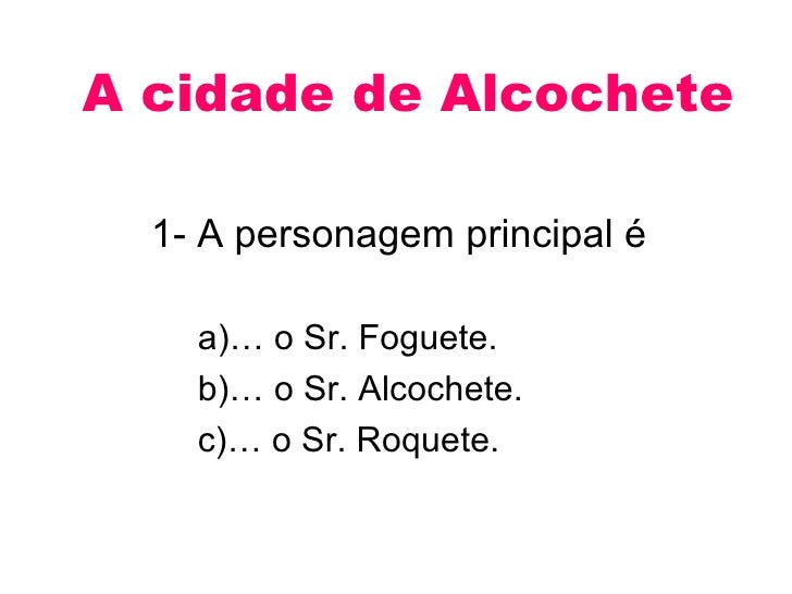 A cidade de Alcochete    1- A personagem principal é      a)… o Sr. Foguete.     b)… o Sr. Alcochete.     c)… o Sr. Roquet...