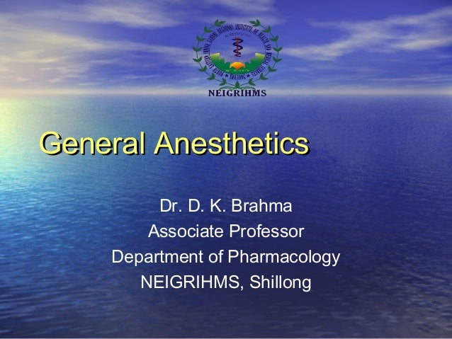 General AnestheticsGeneral Anesthetics Dr. D. K. Brahma Associate Professor Department of Pharmacology NEIGRIHMS, Shillong