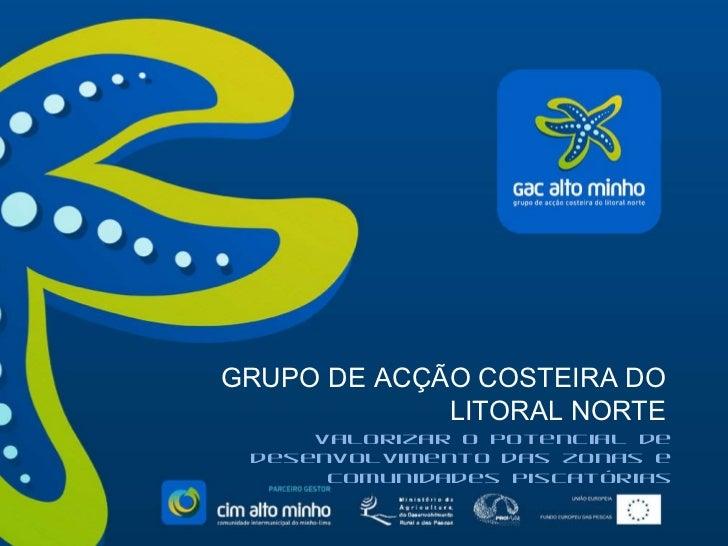 GRUPO DE ACÇÃO COSTEIRA DO LITORAL NORTE Valorizar o potencial de desenvolvimento das zonas e comunidades piscatórias