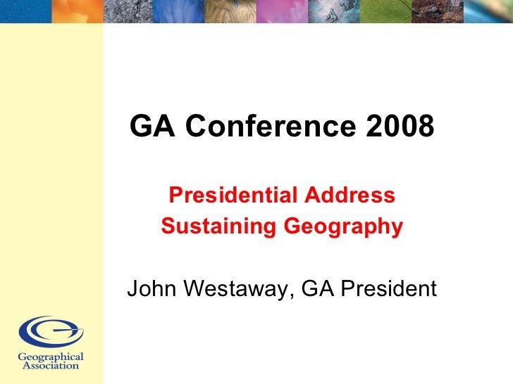 GA Conference 2008 Presidential Address Sustaining Geography John Westaway, GA President