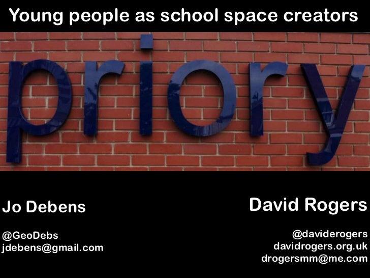 Young people as school space creators<br />David Rogers<br />@daviderogers<br />davidrogers.org.uk<br />drogersmm@me.com<b...