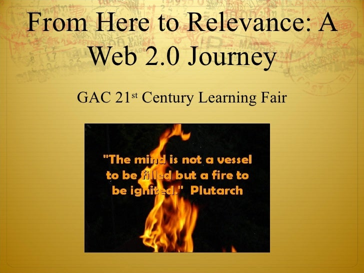 From Here to Relevance: A Web 2.0 Journey GAC 21 st  Century Learning Fair