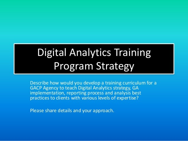 Digital Analytics Training Program Strategy Describe how would you develop a training curriculum for a GACP Agency to teac...