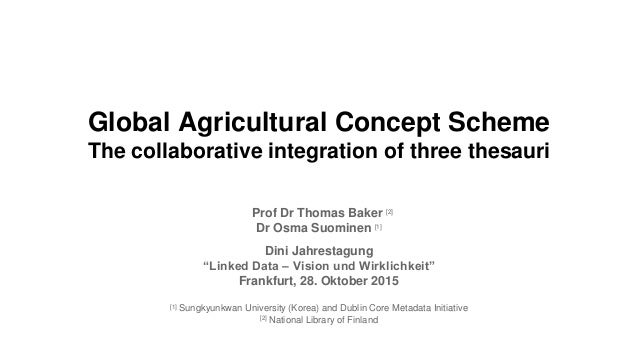 Global Agricultural Concept Scheme The collaborative integration of three thesauri Prof Dr Thomas Baker [2] Dr Osma Suomin...