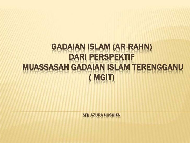 GADAIAN ISLAM (AR-RAHN)DARI PERSPEKTIFMUASSASAH GADAIAN ISLAM TERENGGANU( MGIT)siti azura hushien<br />