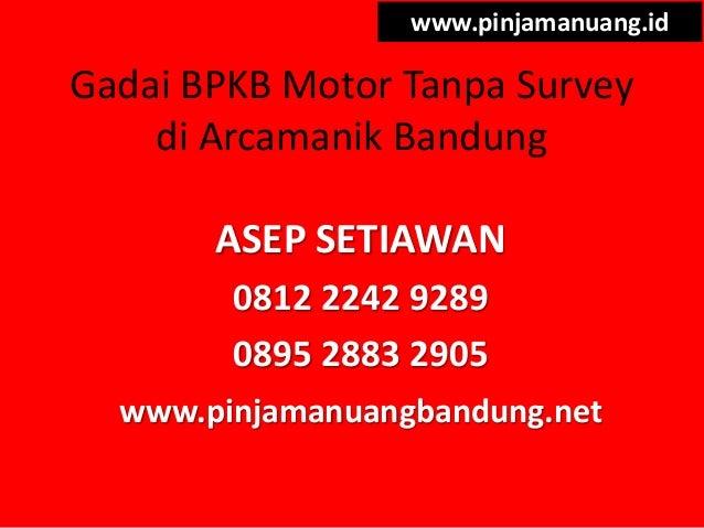 Gadai BPKB Motor Tanpa Survey di Arcamanik Bandung www.pinjamanuang.id ASEP SETIAWAN 0812 2242 9289 0895 2883 2905 www.pin...