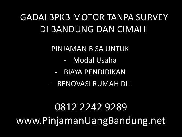 0812 2242 9289 www.PinjamanUangBandung.net PINJAMAN BISA UNTUK - Modal Usaha - BIAYA PENDIDIKAN - RENOVASI RUMAH DLL GADAI...