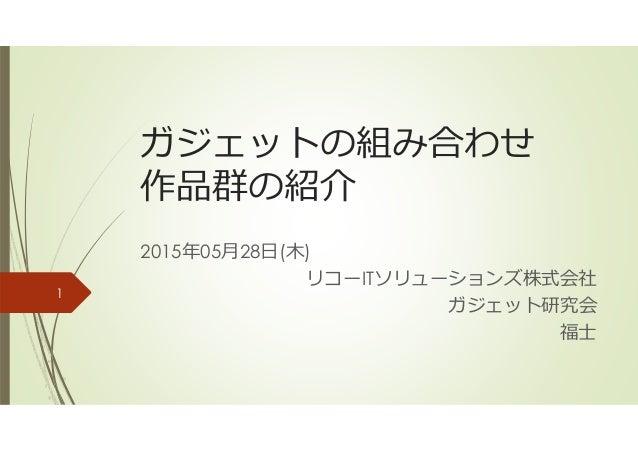 ガジェットの組み合わせ 作品群の紹介 2015年05月28日(木) リコーITソリューションズ株式会社 ガジェット研究会 福士 1
