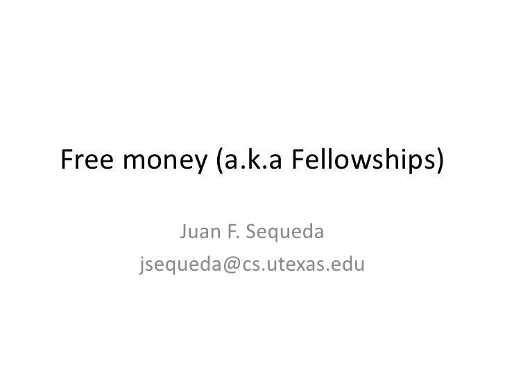 Free money (a.k.a Fellowships)<br />Juan F. Sequeda<br />jsequeda@cs.utexas.edu<br />