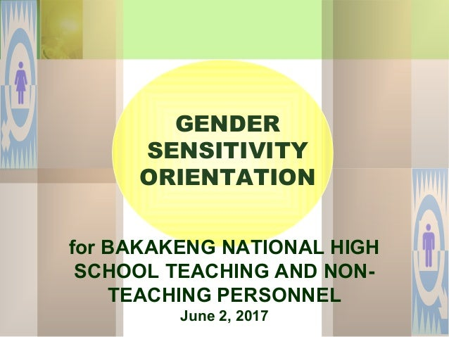 for BAKAKENG NATIONAL HIGH SCHOOL TEACHING AND NON- TEACHING PERSONNEL June 2, 2017 GENDER SENSITIVITY ORIENTATION