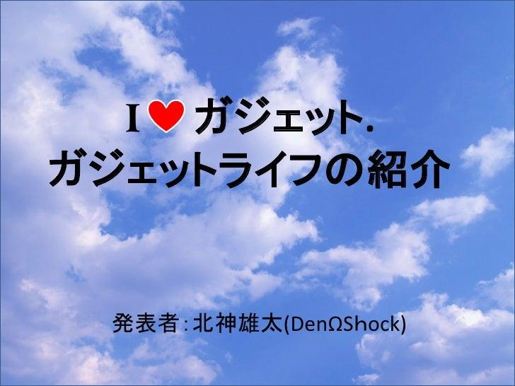 I ガジェット.ガジェットライフの紹介 発表者:北神雄太(DenΩShock)