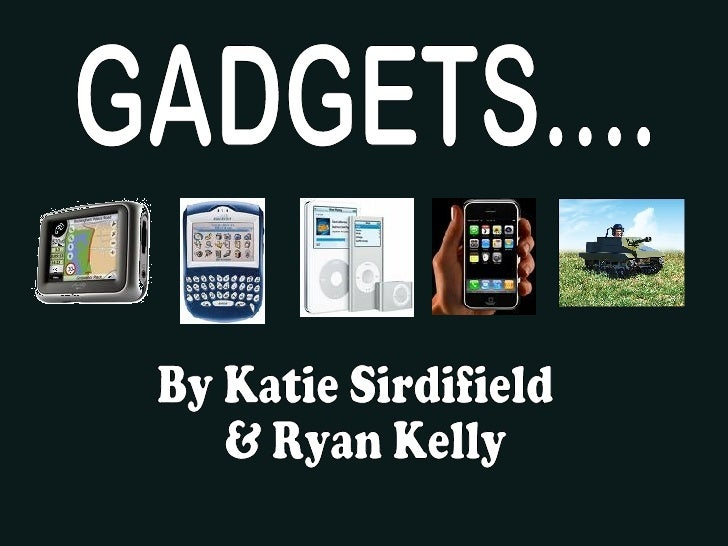 GADGETS.... By Katie Sirdifield & Ryan Kelly