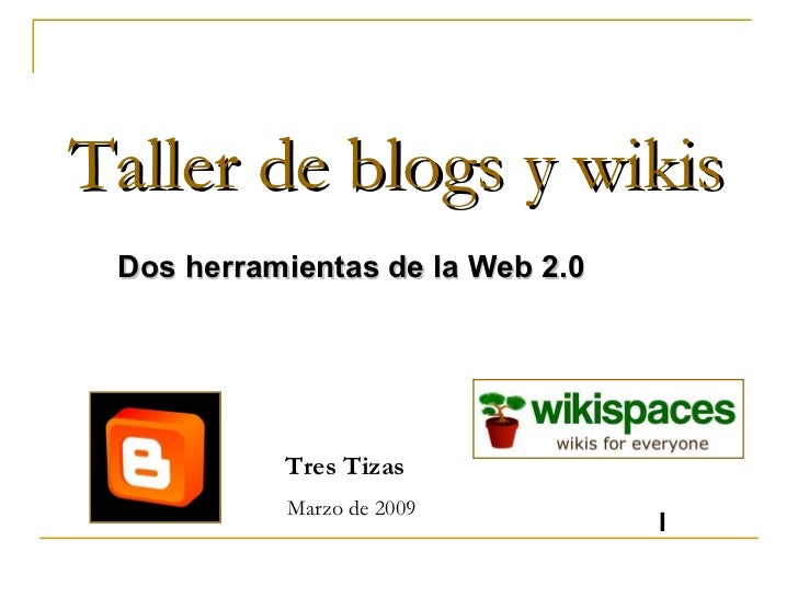 Taller de blogs y wikis Dos herramientas de la Web 2.0           Tres Tizas           Marzo de 2009                       ...