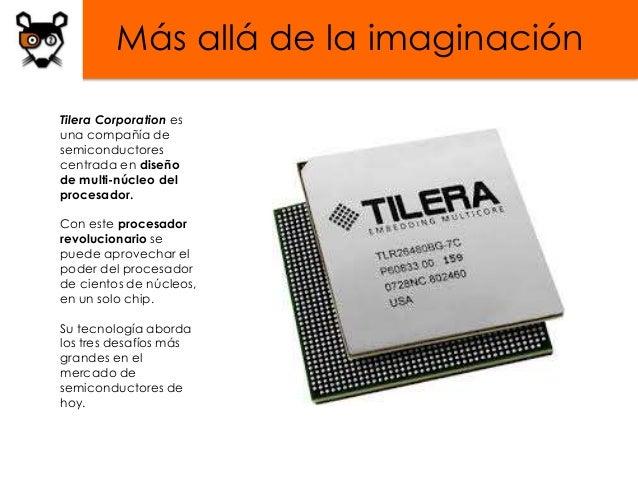 Más allá de la imaginaciónTilera Corporation esuna compañía desemiconductorescentrada en diseñode multi-núcleo delprocesad...