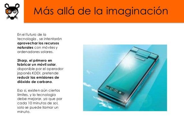 Más allá de la imaginaciónEn el futuro de latecnología , se intentaránaprovechar los recursosnaturales con móviles yordena...
