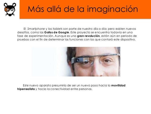 Más allá de la imaginación     El Smartphone y las tablets son parte de nuestro día a día; pero existen nuevosdesafíos, co...