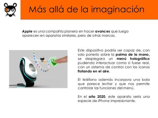 Más allá de la imaginaciónApple es una compañía pionera en hacer avances que luegoaparecen en aparatos similares, pero de ...