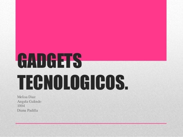 GADGETS TECNOLOGICOS.Melisa Diaz Angela Galindo 1004 Diana Padilla